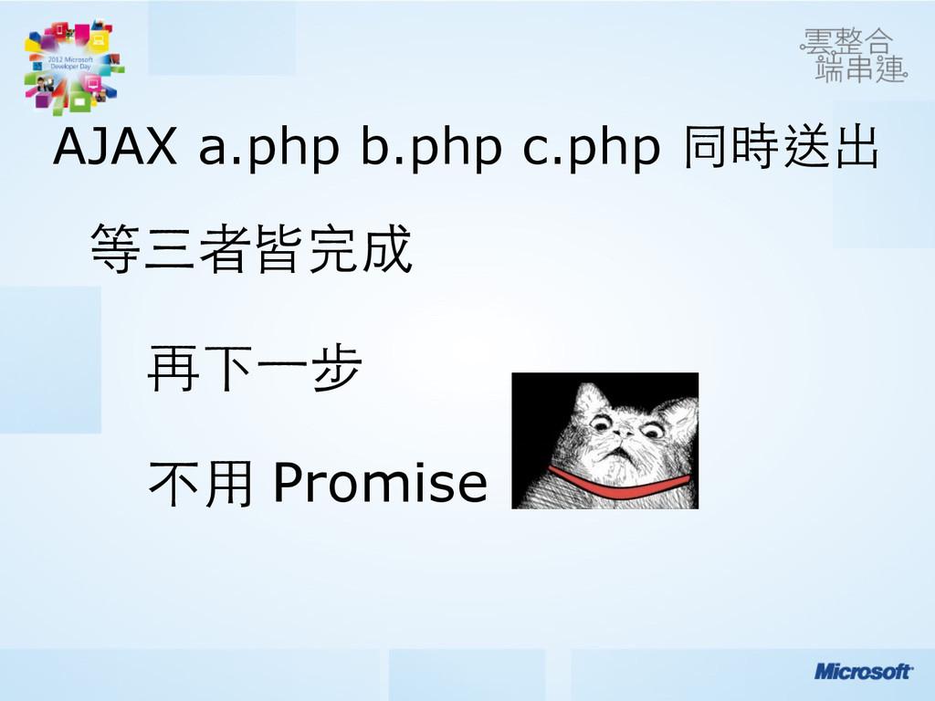 AJAX a.php b.php c.php 同時送出 等三者皆完成  再下⼀一步 不⽤...