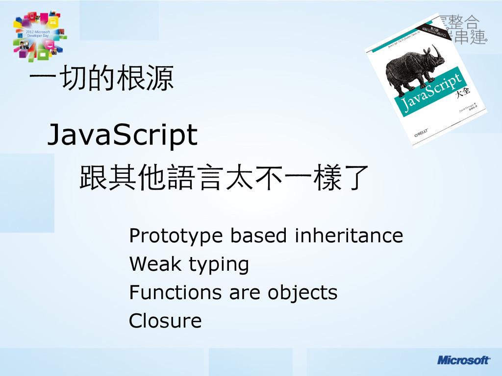 ⼀一切的根源 JavaScript 跟其他語⾔言太不⼀一樣了  Prototype base...