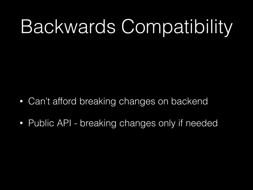 Backwards Compatibility • Can't afford breaking...