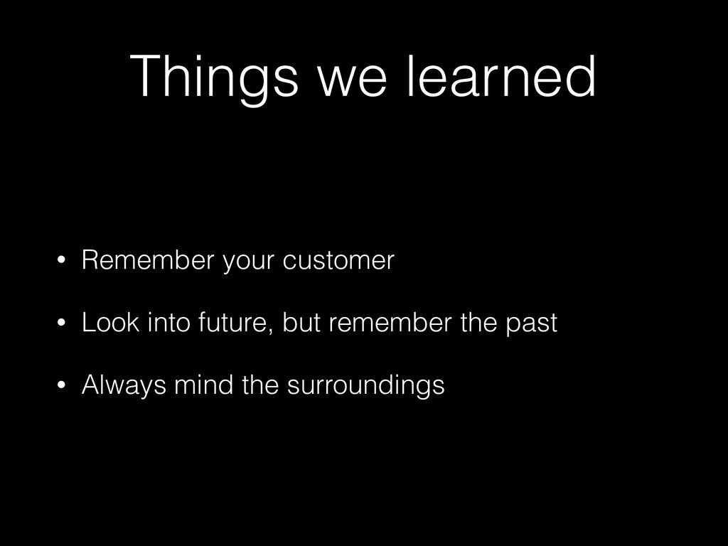Things we learned • Remember your customer • Lo...