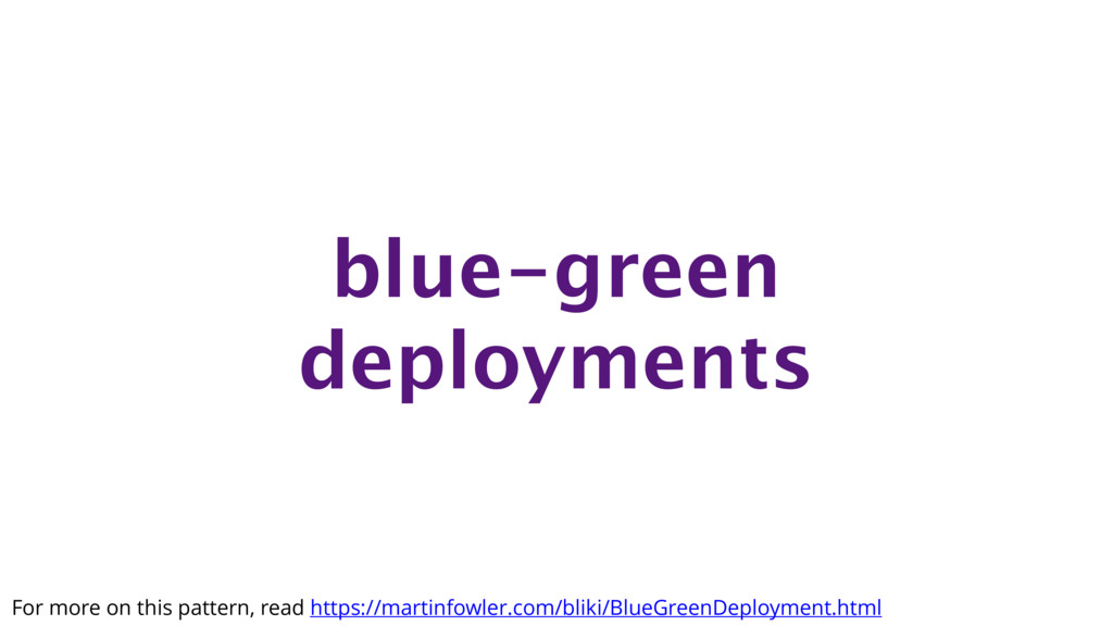 blue-green deployments For more on this pattern...