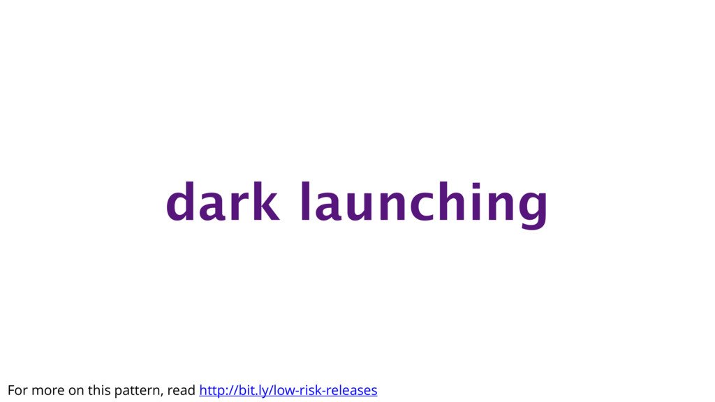 dark launching For more on this pattern, read h...