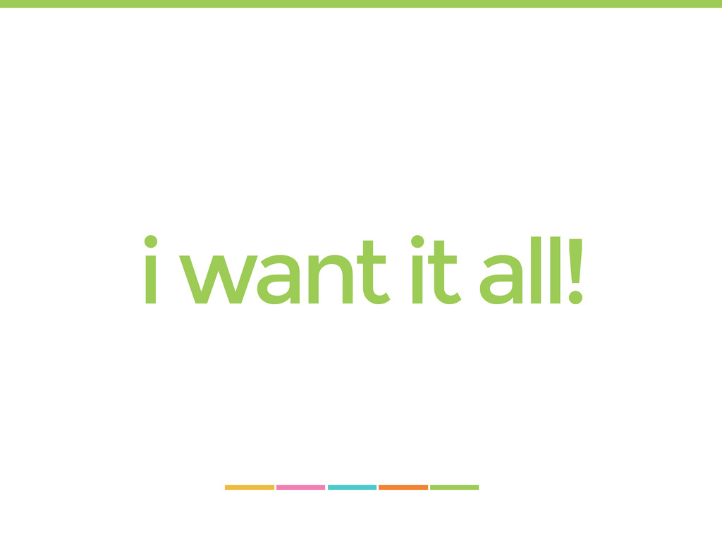 i want it all!