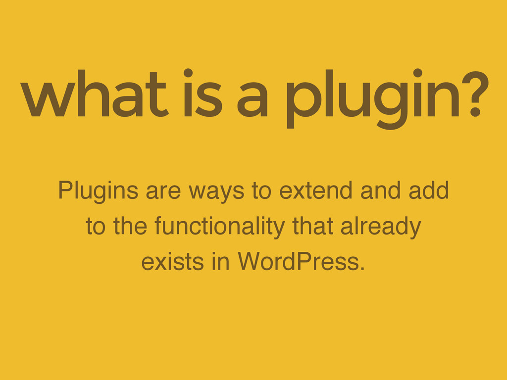Plugins are ways to extend and add to the funct...