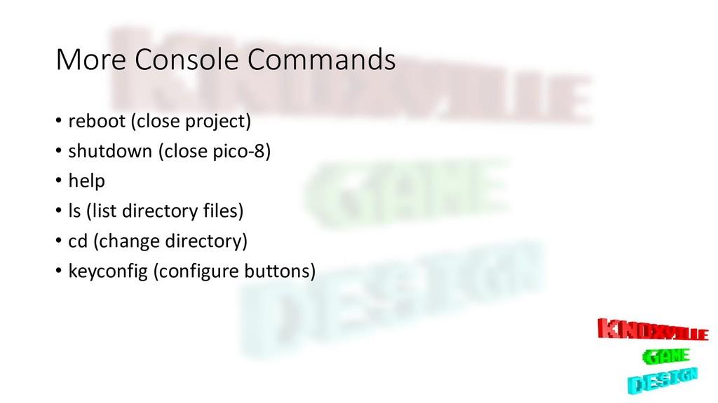 More Console Commands • reboot (close project) ...