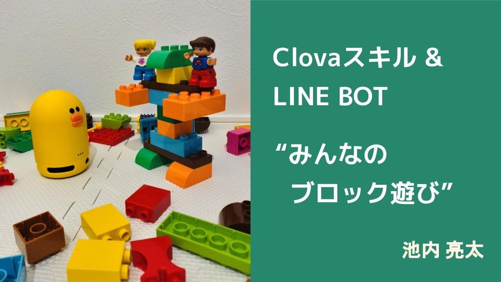 """池内 亮太 Clovaスキル & LINE BOT """"みんなの ブロック遊び"""""""