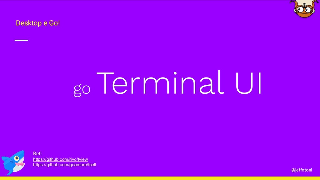 @jeffotoni go Terminal UI Desktop e Go! Ref: ht...