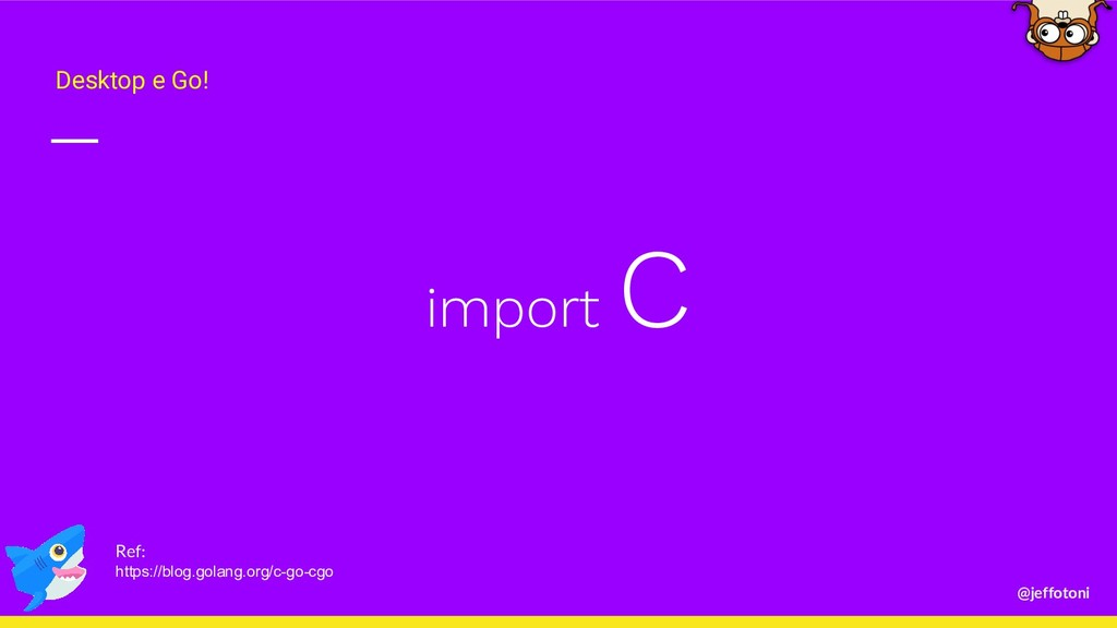 @jeffotoni import C Desktop e Go! Ref: https://...