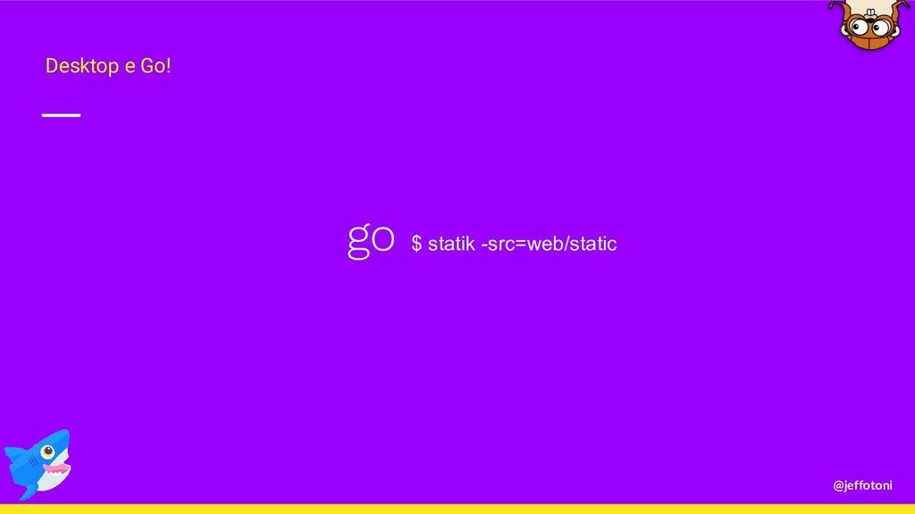 @jeffotoni go $ statik -src=web/static Desktop ...