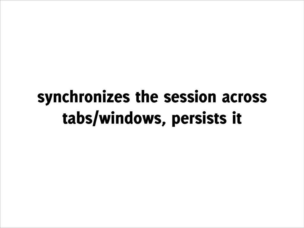 synchronizes the session across tabs/windows, p...
