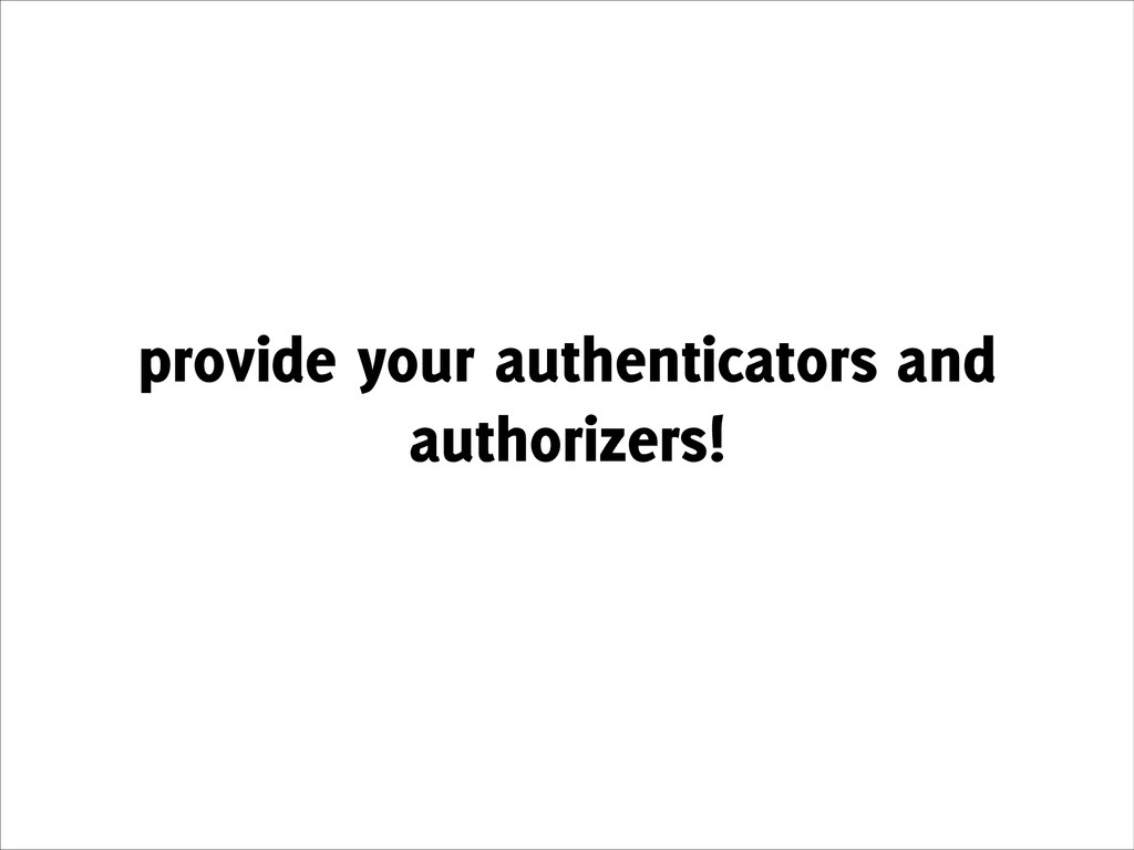 provide your authenticators and authorizers!