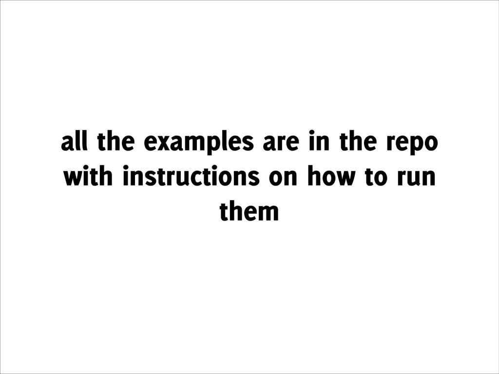 all the examples are in the repo with instructi...