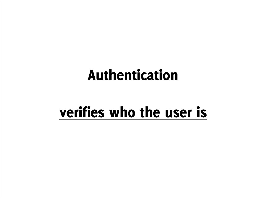 Authentication ! verifies who the user is