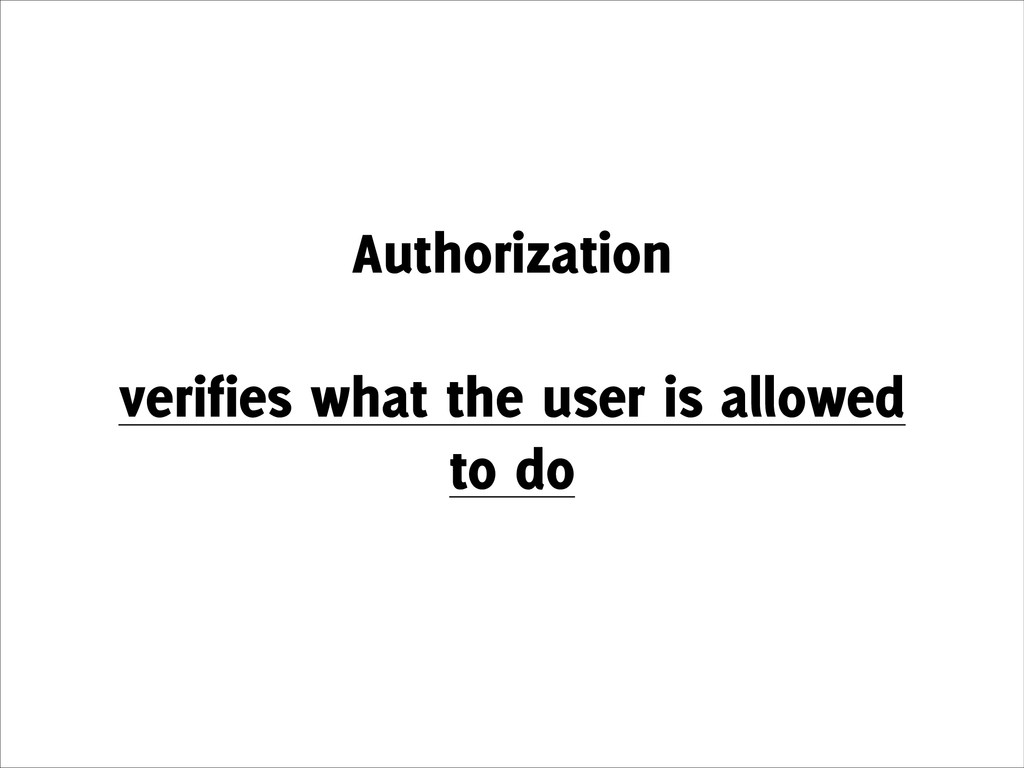 Authorization ! verifies what the user is allow...