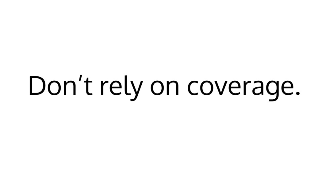 Don't rely on coverage.