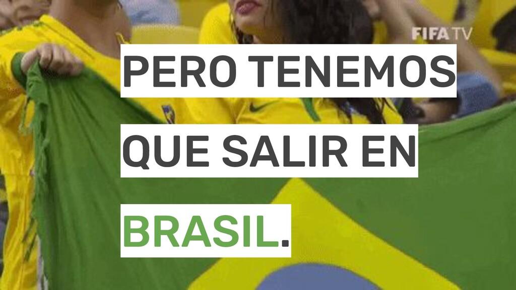 PERO TENEMOS QUE SALIR EN BRASIL.