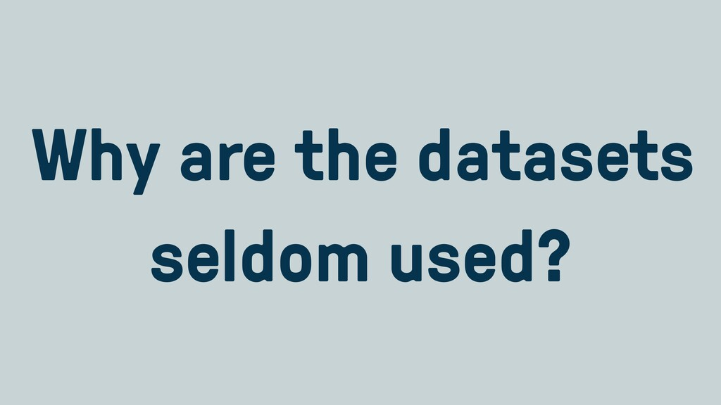 Why are the datasets seldom used?