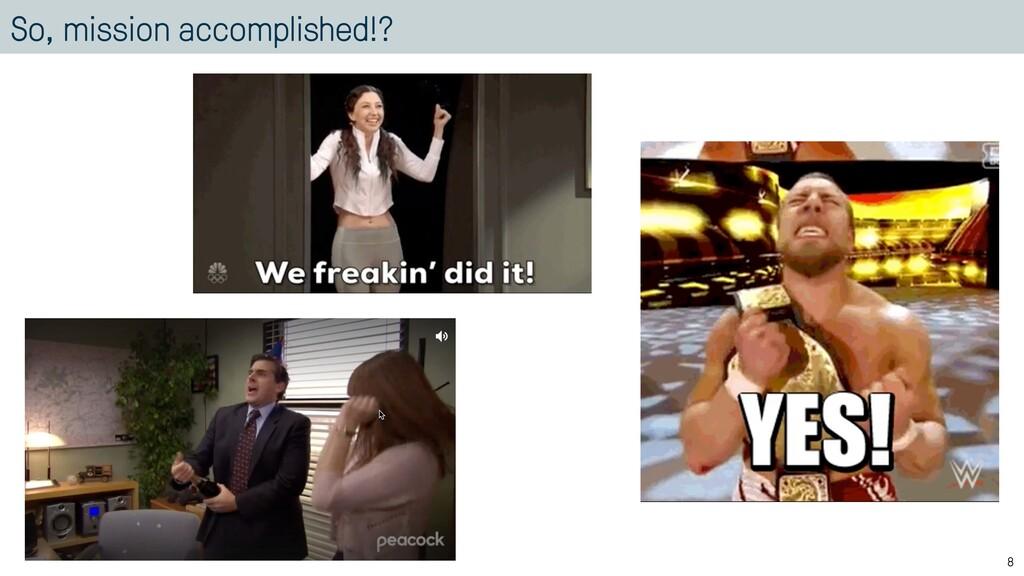 So, mission accomplished!? 8