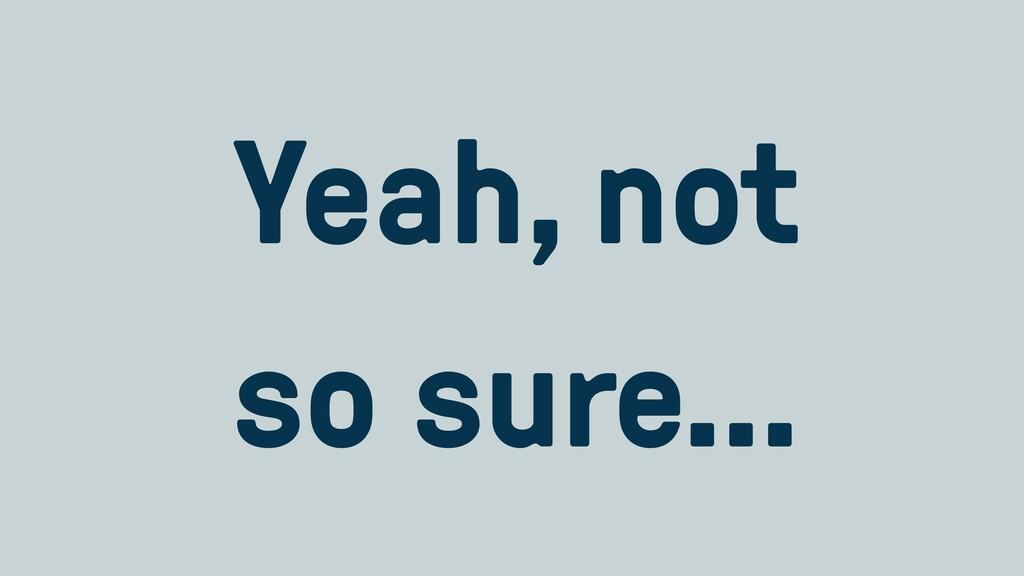 Yeah, not   so sure…