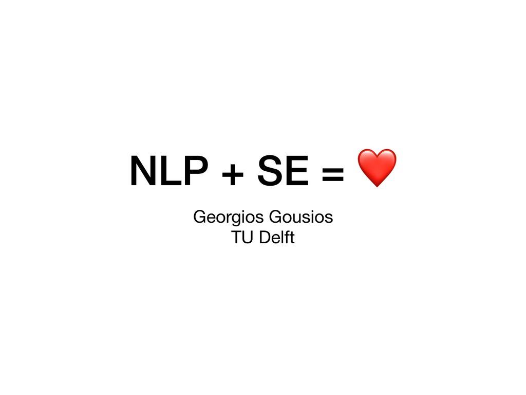 NLP + SE = ❤ Georgios Gousios  TU Delft