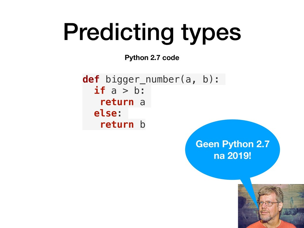 Predicting types def bigger_number(a, b): if a ...