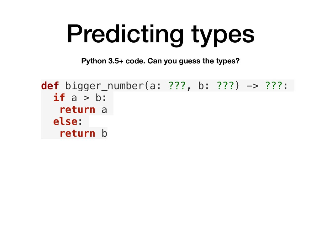 Predicting types def bigger_number(a: ???, b: ?...