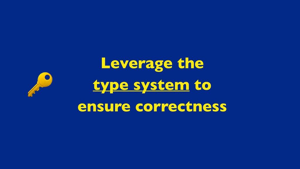 Leverage th e  type system t o  ensure correctn...