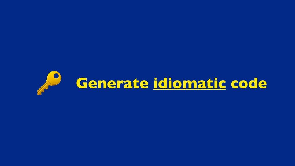 Generate idiomatic code