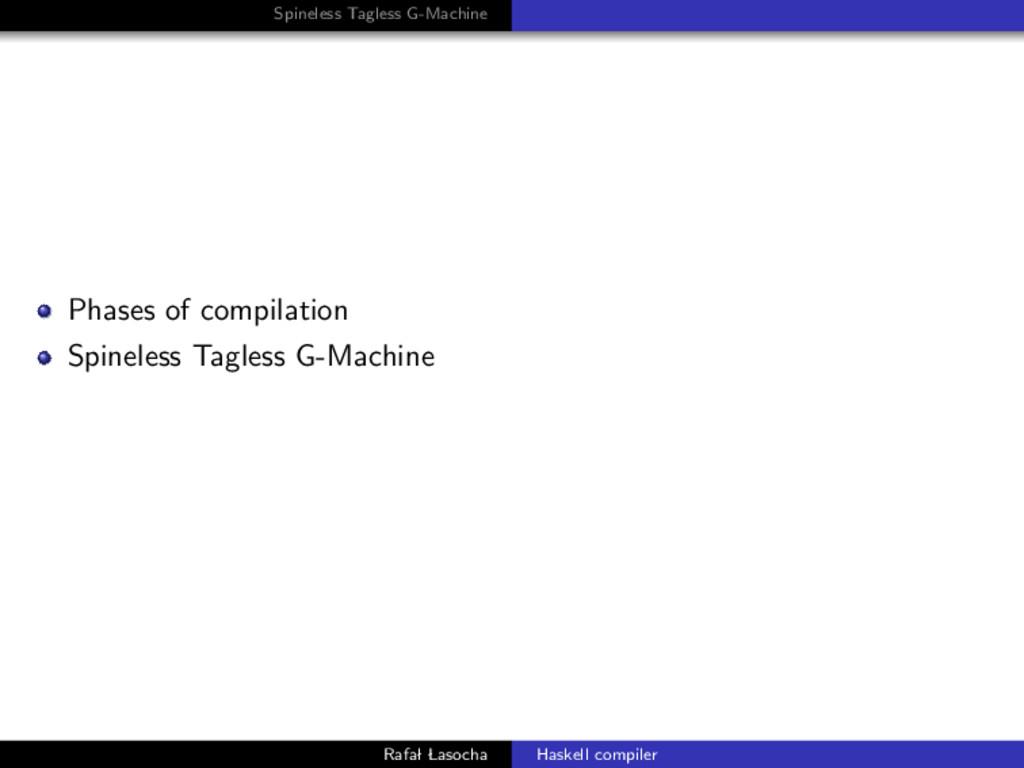 Spineless Tagless G-Machine Phases of compilati...