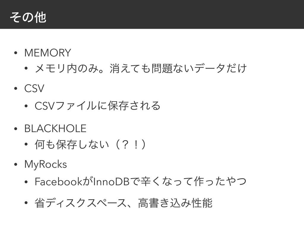 ͦͷଞ • MEMORY • ϝϞϦͷΈɻফ͑ͯͳ͍σʔλ͚ͩ • CSV • CSV...