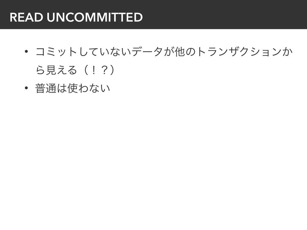 READ UNCOMMITTED • ίϛοτ͍ͯ͠ͳ͍σʔλ͕ଞͷτϥϯβΫγϣϯ͔ Βݟ͑...
