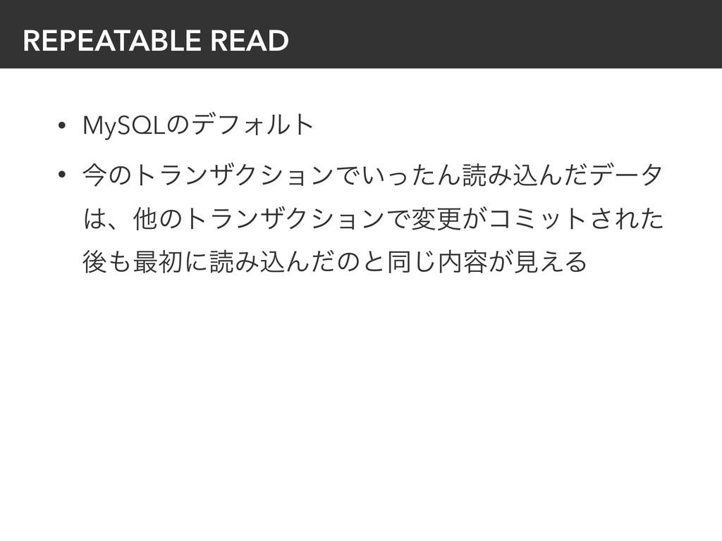 REPEATABLE READ • MySQLͷσϑΥϧτ • ࠓͷτϥϯβΫγϣϯͰ͍ͬͨΜ...