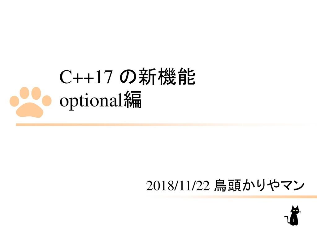 C++17 の新機能 optional編 2018/11/22 鳥頭かりやマン 1