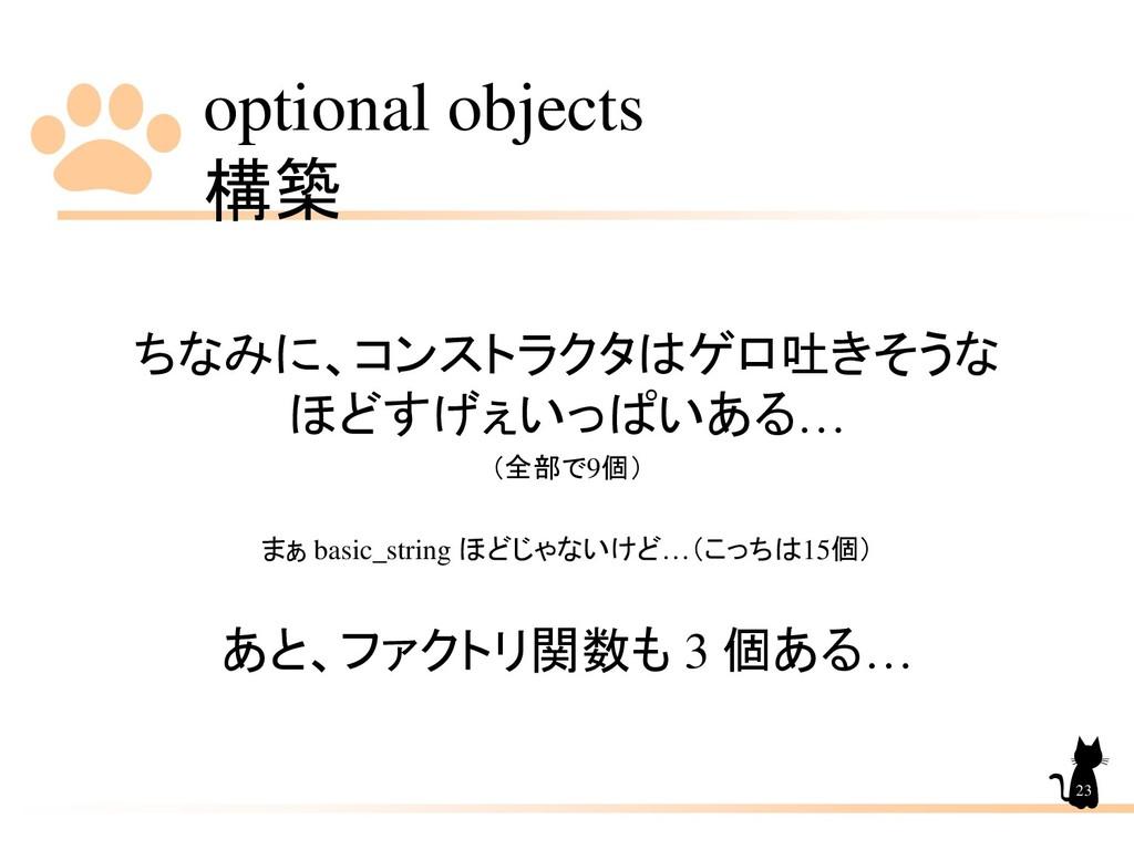 optional objects 構築 23 ちなみに、コンストラクタはゲロ吐きそうな ほどす...