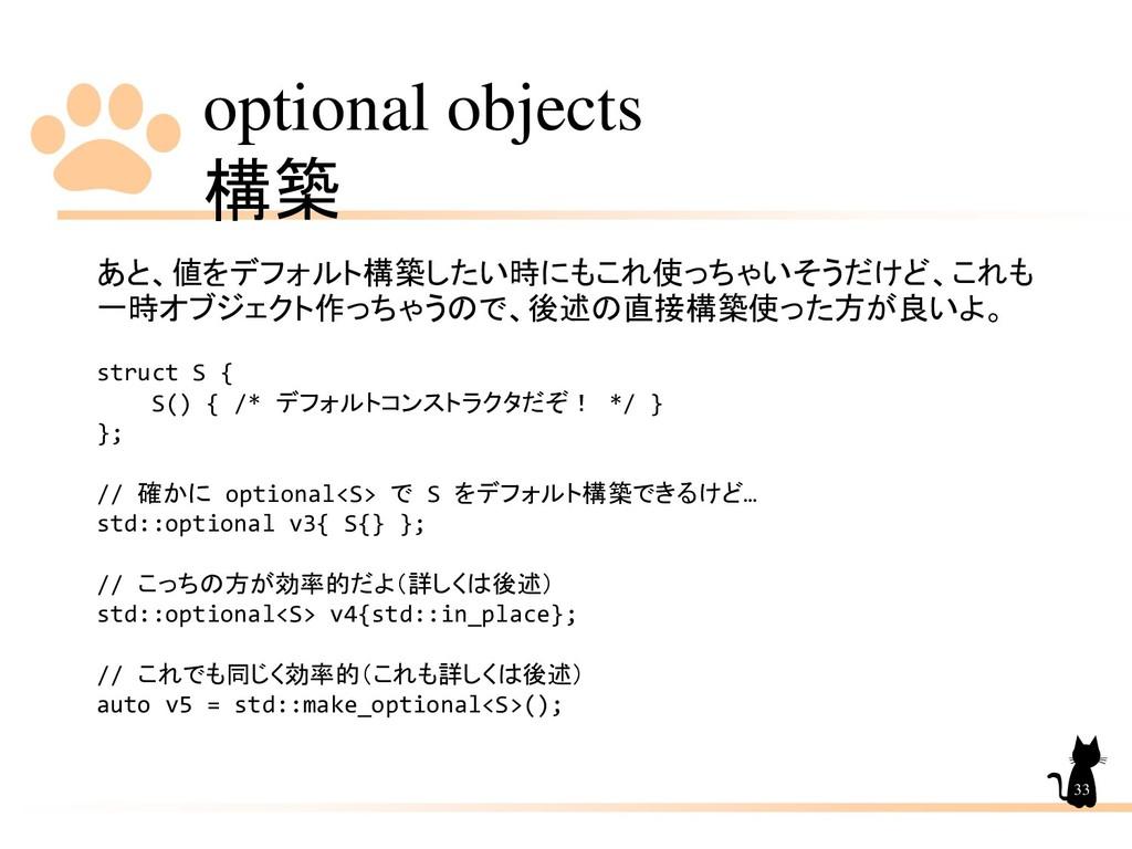 optional objects 構築 33 あと、値をデフォルト構築したい時にもこれ使っちゃ...