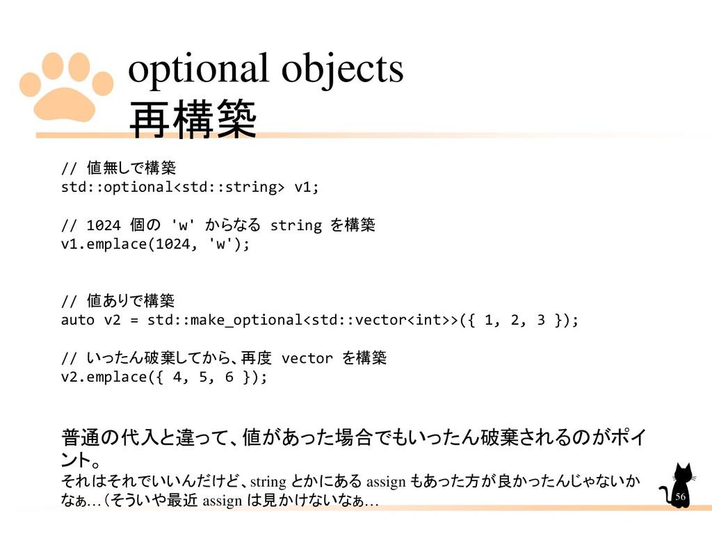 optional objects 再構築 56 // 値無しで構築 std::optional...