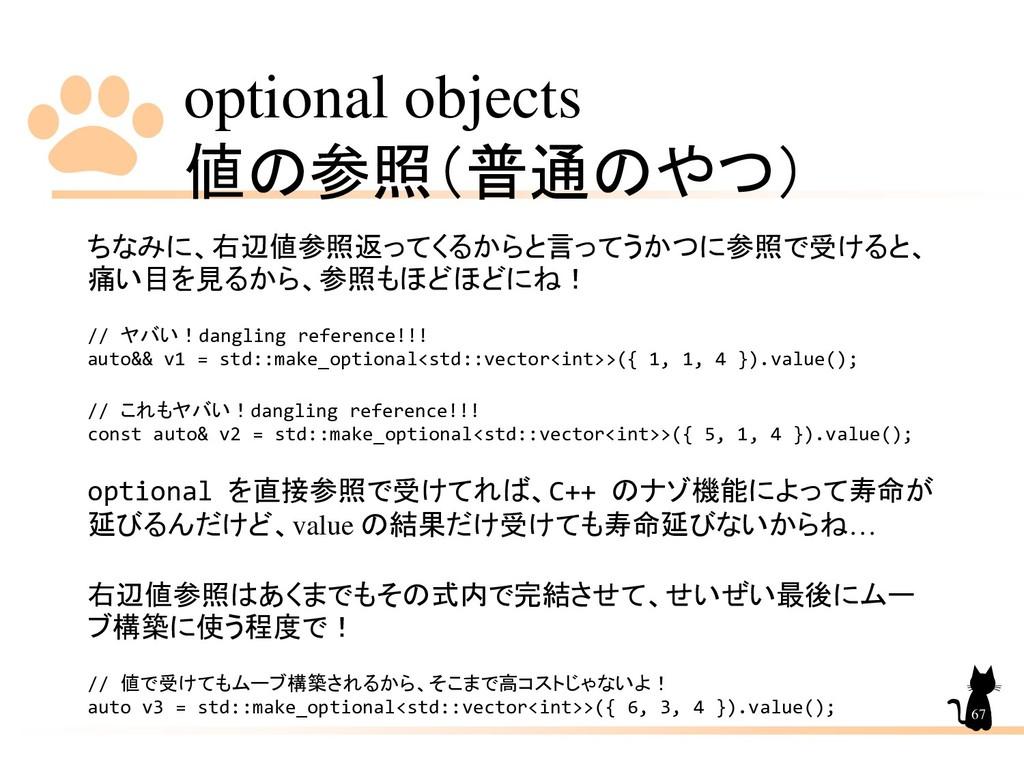 optional objects 値の参照(普通のやつ) 67 ちなみに、右辺値参照返ってくる...