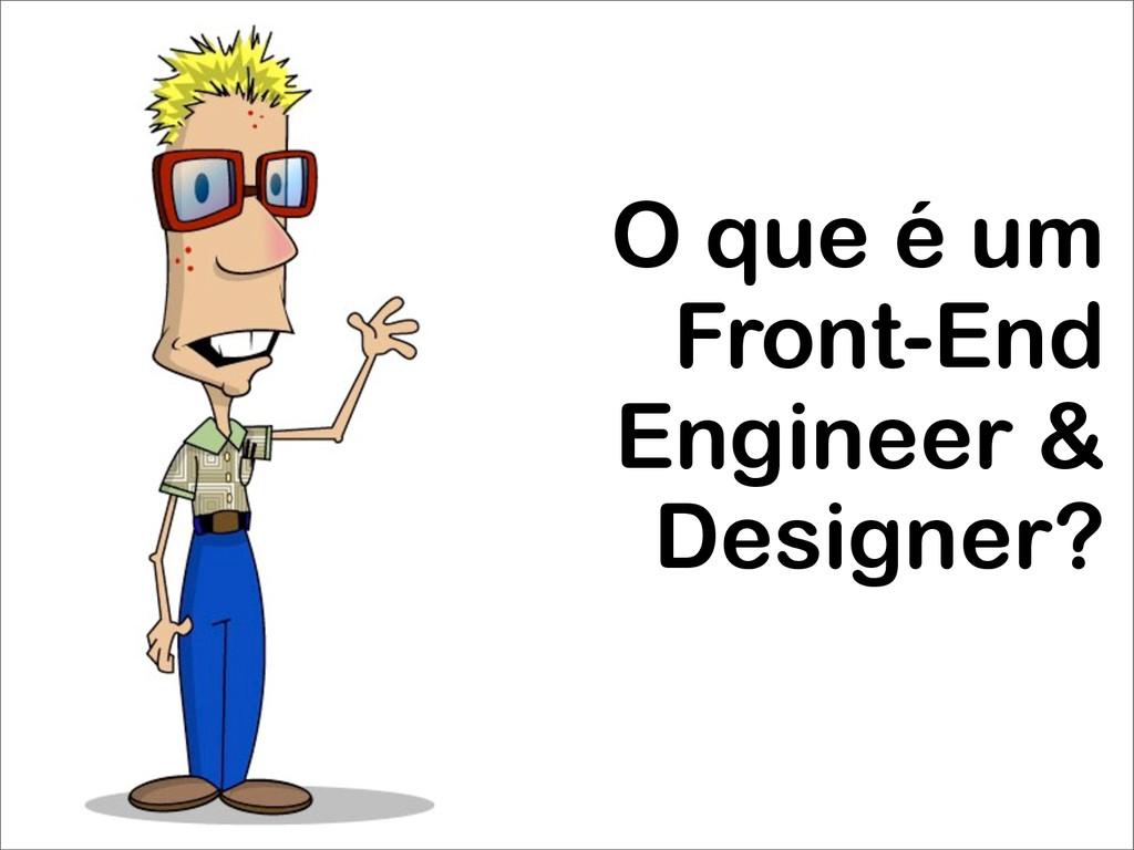O que é um Front-End Engineer & Designer?