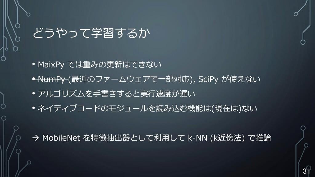 どうやって学習するか • MaixPy では重みの更新はできない • NumPy (最近のファ...