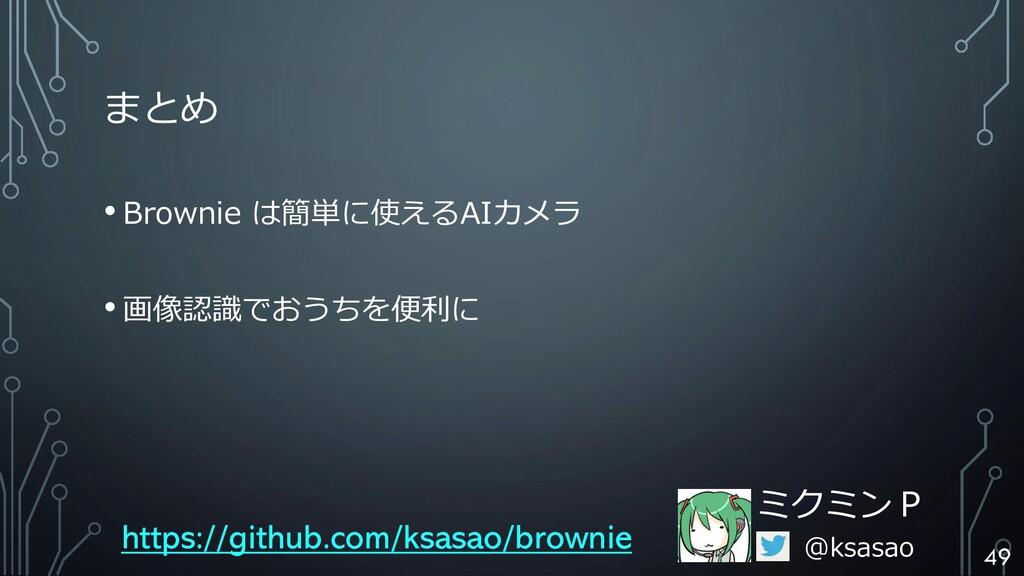 まとめ • Brownie は簡単に使えるAIカメラ • 画像認識でおうちを便利に ミクミンP...
