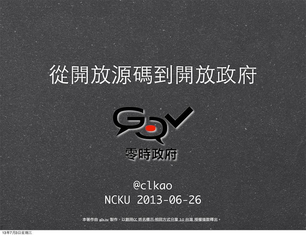 從開放源碼到開放政府 @clkao NCKU 2013-06-26 本著作由 g0v.tw...