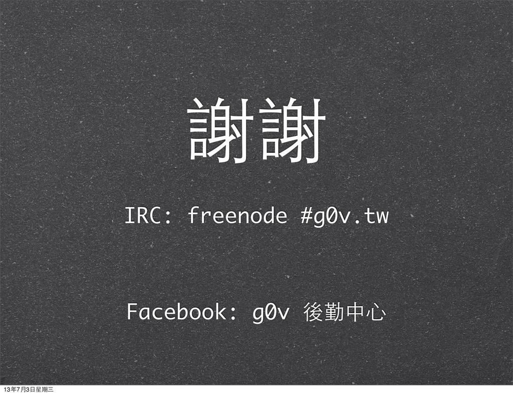 IRC: freenode #g0v.tw 謝謝 Facebook: g0v 後勤中⼼心 13...