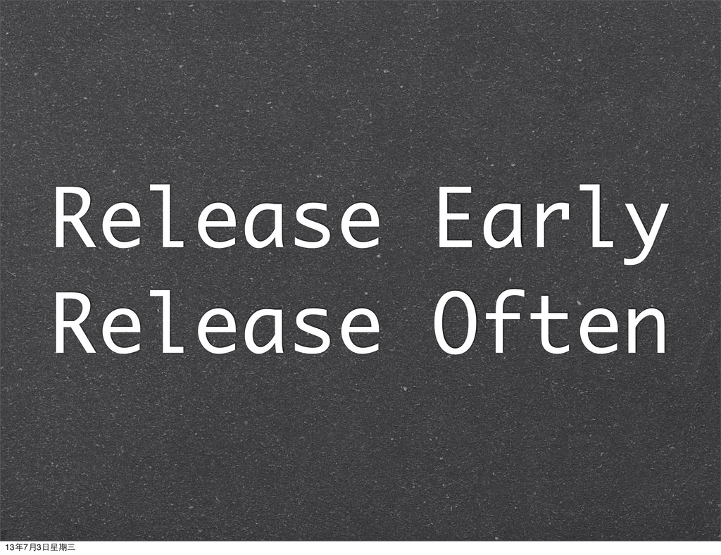Release Early Release Often 13年7月3⽇日星期三