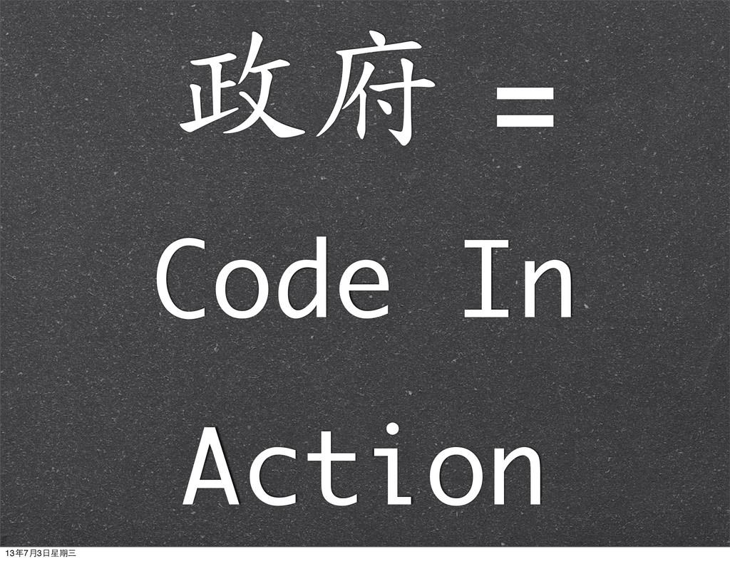 政府 =  Code In Action 13年7月3⽇日星期三