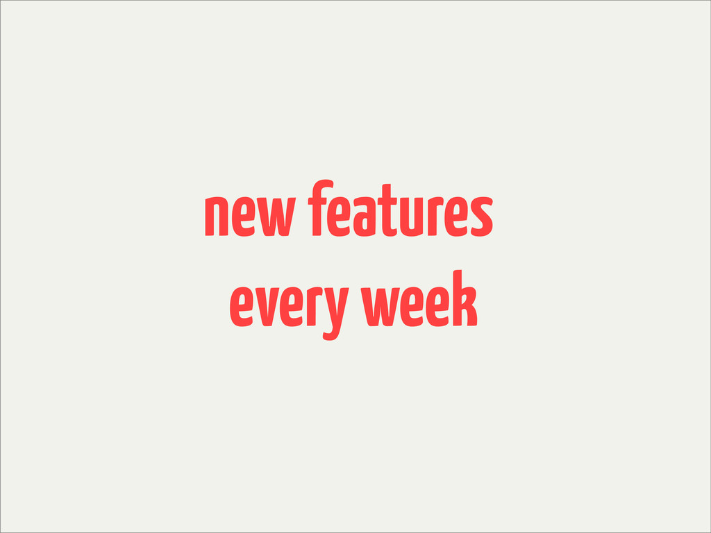 new features every week