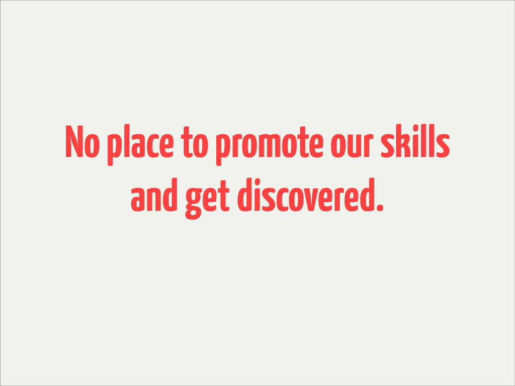 No place to promote our skills and get discover...