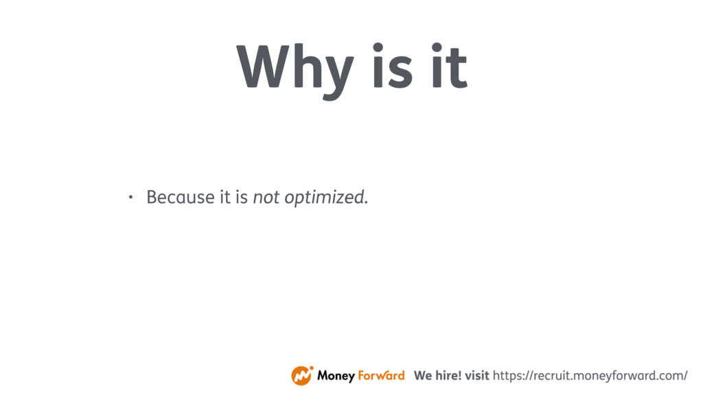 Why is it • Because it is not optimized.
