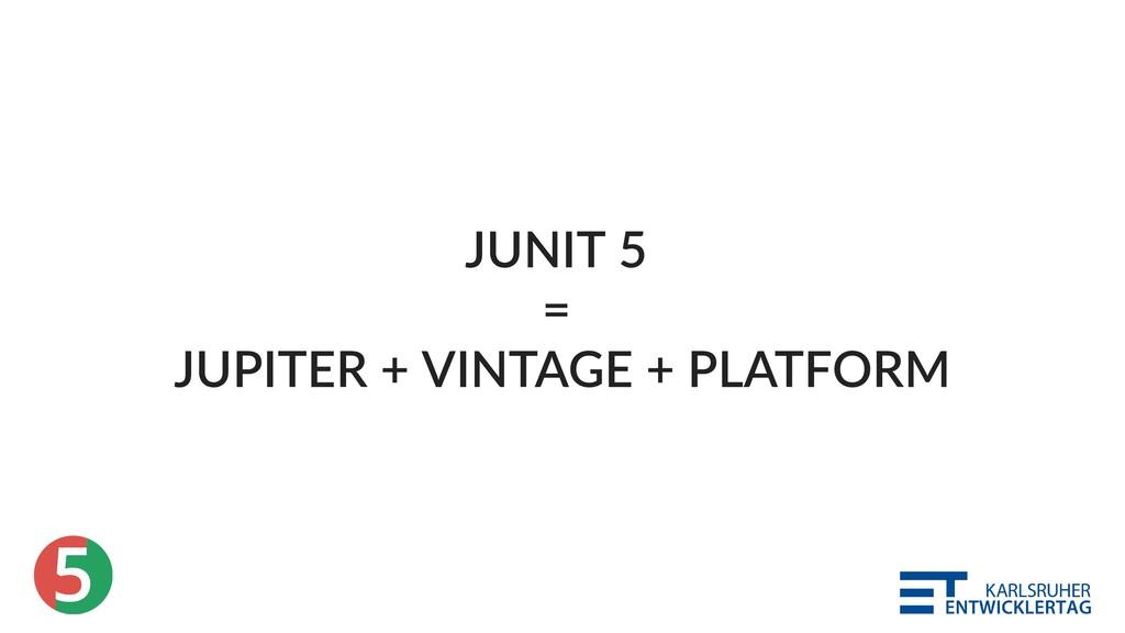 5 JUNIT 5 = JUPITER + VINTAGE + PLATFORM