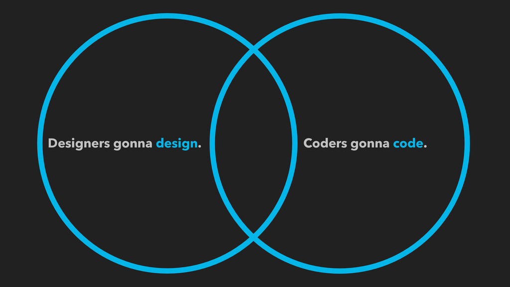 Designers gonna design. Coders gonna code.