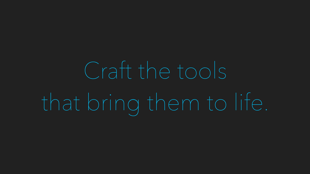Craft the tools that bring them to life.